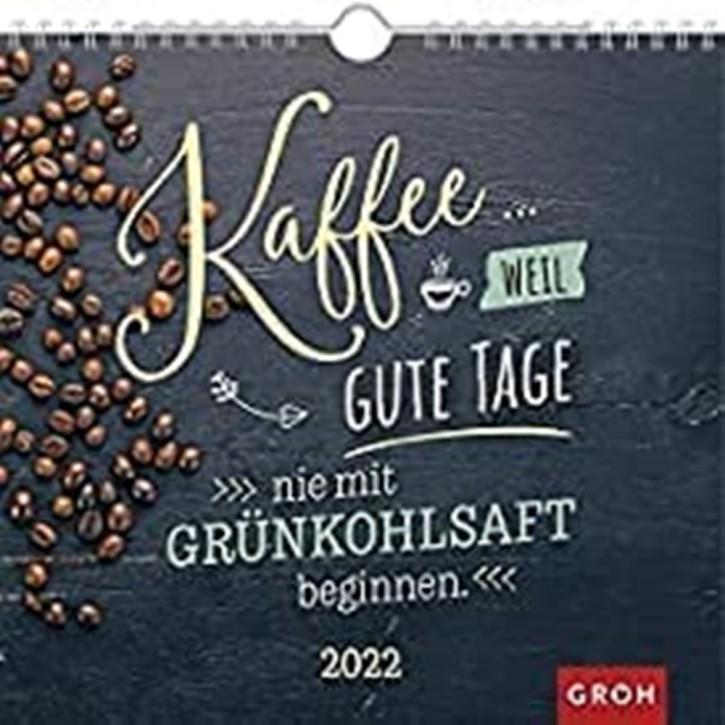 Groh Wandkalender 2022- Kaffee. Weil Gute Tage nie mit Grünkohlsaft beginnen- mit Monatskalendarium für Kaffeeliebhaber