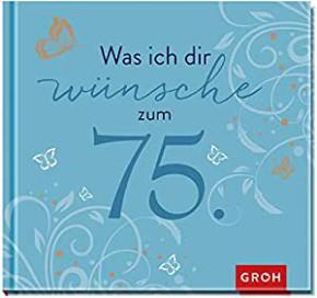 Geschenkbuch - Groh Buch Was ich Dir wünsche zum 75.Geburtstag